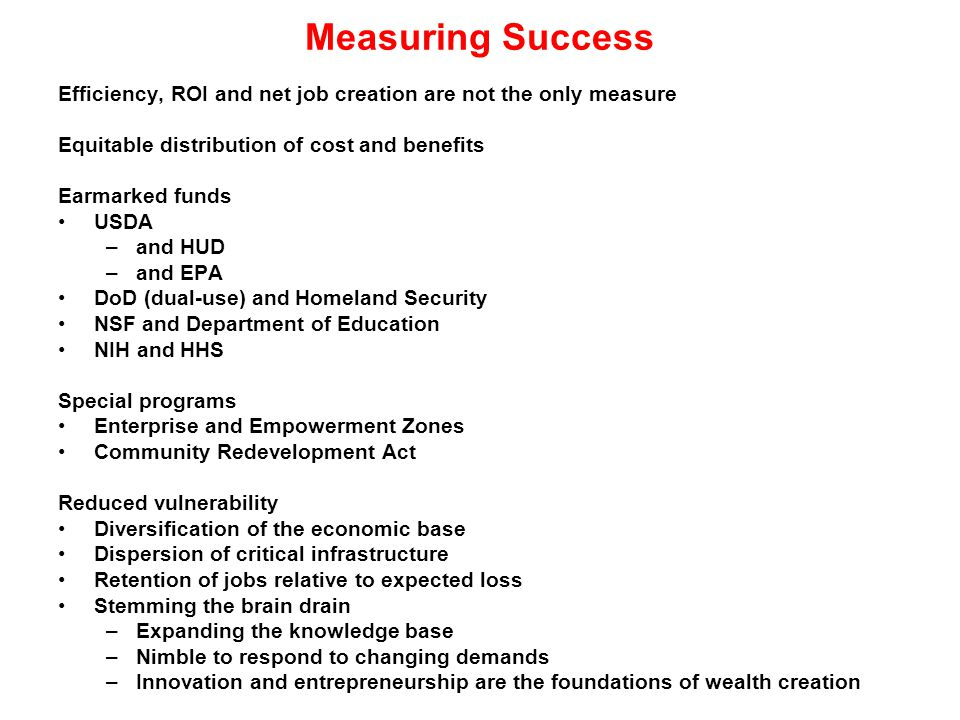 Measuring Success Efficiency, ROI and net job creation are not the only measure Equitable distribution of cost and benefits Earmarked funds USDA –and HUD –and EPA DoD (dual-use) and Homeland Security NSF and Department of Education NIH and HHS Special programs Enterprise and Empowerment Zones Community Redevelopment Act Reduced vulnerability Diversification of the economic base Dispersion of critical infrastructure Retention of jobs relative to expected loss Stemming the brain drain –Expanding the knowledge base –Nimble to respond to changing demands –Innovation and entrepreneurship are the foundations of wealth creation