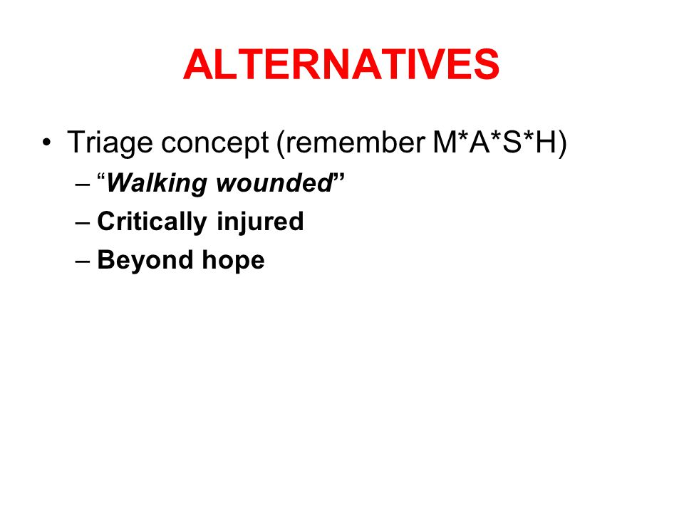 ALTERNATIVES Triage concept (remember M*A*S*H) – Walking wounded –Critically injured –Beyond hope