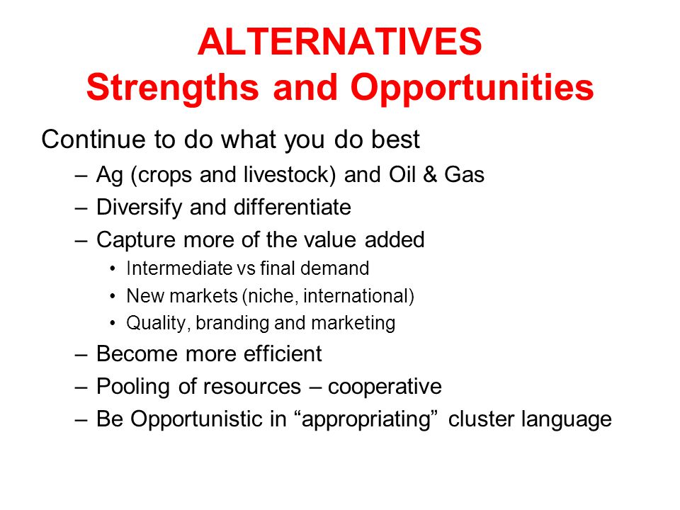 ALTERNATIVES Strengths and Opportunities Continue to do what you do best –Ag (crops and livestock) and Oil & Gas –Diversify and differentiate –Capture