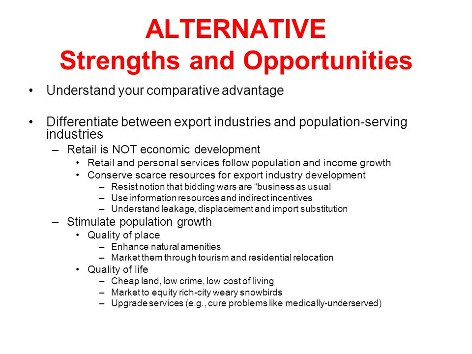 ALTERNATIVE Strengths and Opportunities Understand your comparative advantage Differentiate between export industries and population-serving industrie