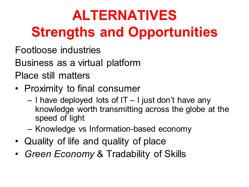 ALTERNATIVES Strengths and Opportunities Footloose industries Business as a virtual platform Place still matters Proximity to final consumer –I have deployed lots of IT – I just don't have any knowledge worth transmitting across the globe at the speed of light –Knowledge vs Information-based economy Quality of life and quality of place Green Economy & Tradability of Skills