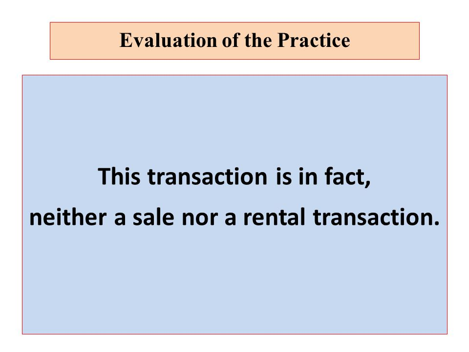 This transaction is in fact, neither a sale nor a rental transaction. Evaluation of the Practice