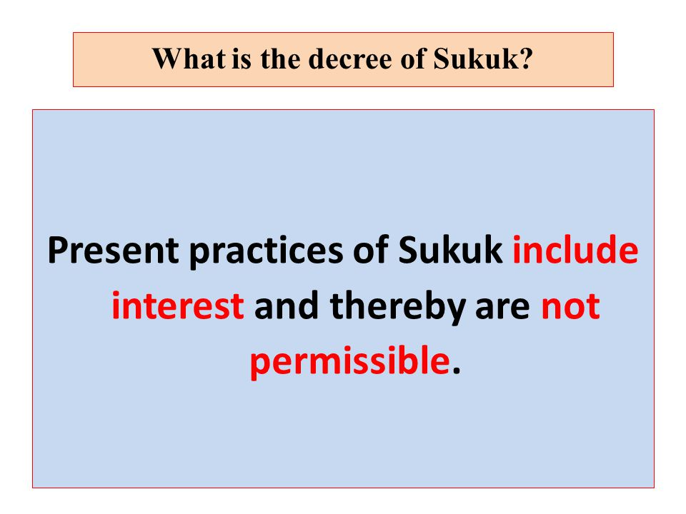 Present practices of Sukuk include interest and thereby are not permissible.