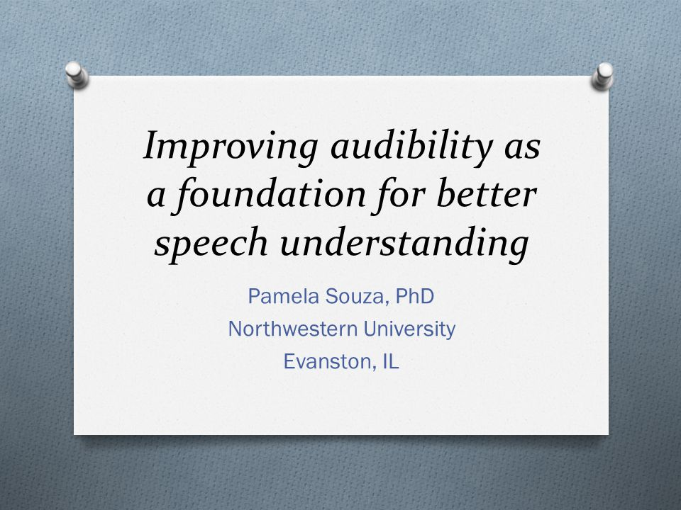 Improving audibility as a foundation for better speech understanding Pamela Souza, PhD Northwestern University Evanston, IL