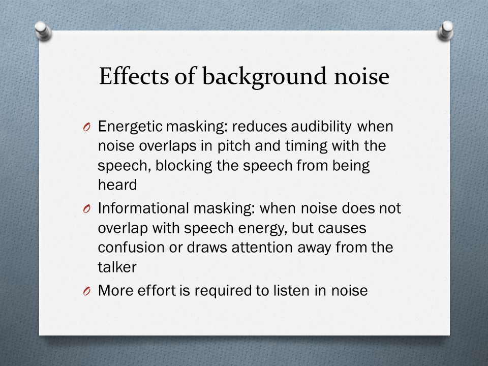 O Energetic masking: reduces audibility when noise overlaps in pitch and timing with the speech, blocking the speech from being heard O Informational masking: when noise does not overlap with speech energy, but causes confusion or draws attention away from the talker O More effort is required to listen in noise