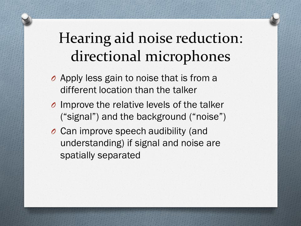 Hearing aid noise reduction: directional microphones O Apply less gain to noise that is from a different location than the talker O Improve the relative levels of the talker ( signal ) and the background ( noise ) O Can improve speech audibility (and understanding) if signal and noise are spatially separated