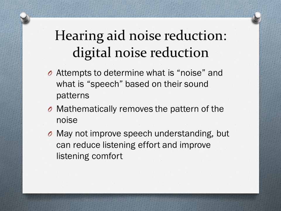 Hearing aid noise reduction: digital noise reduction O Attempts to determine what is noise and what is speech based on their sound patterns O Mathematically removes the pattern of the noise O May not improve speech understanding, but can reduce listening effort and improve listening comfort