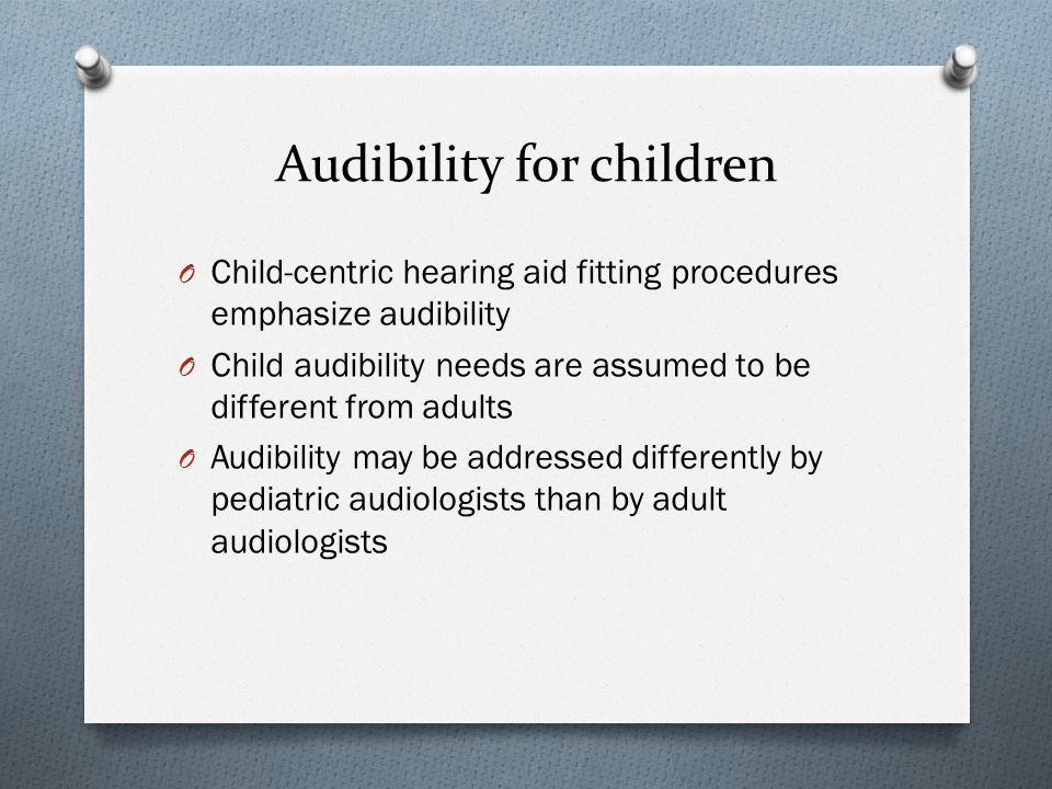 Audibility for children O Child-centric hearing aid fitting procedures emphasize audibility O Child audibility needs are assumed to be different from adults O Audibility may be addressed differently by pediatric audiologists than by adult audiologists