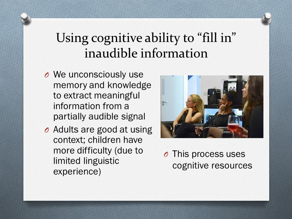 Using cognitive ability to fill in inaudible information O We unconsciously use memory and knowledge to extract meaningful information from a partially audible signal O Adults are good at using context; children have more difficulty (due to limited linguistic experience) O This process uses cognitive resources