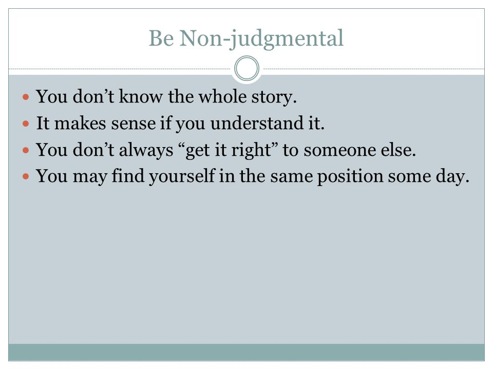 Be Non-judgmental You don't know the whole story.It makes sense if you understand it.