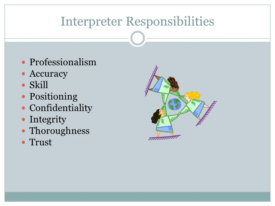 Interpreter Responsibilities Professionalism Accuracy Skill Positioning Confidentiality Integrity Thoroughness Trust