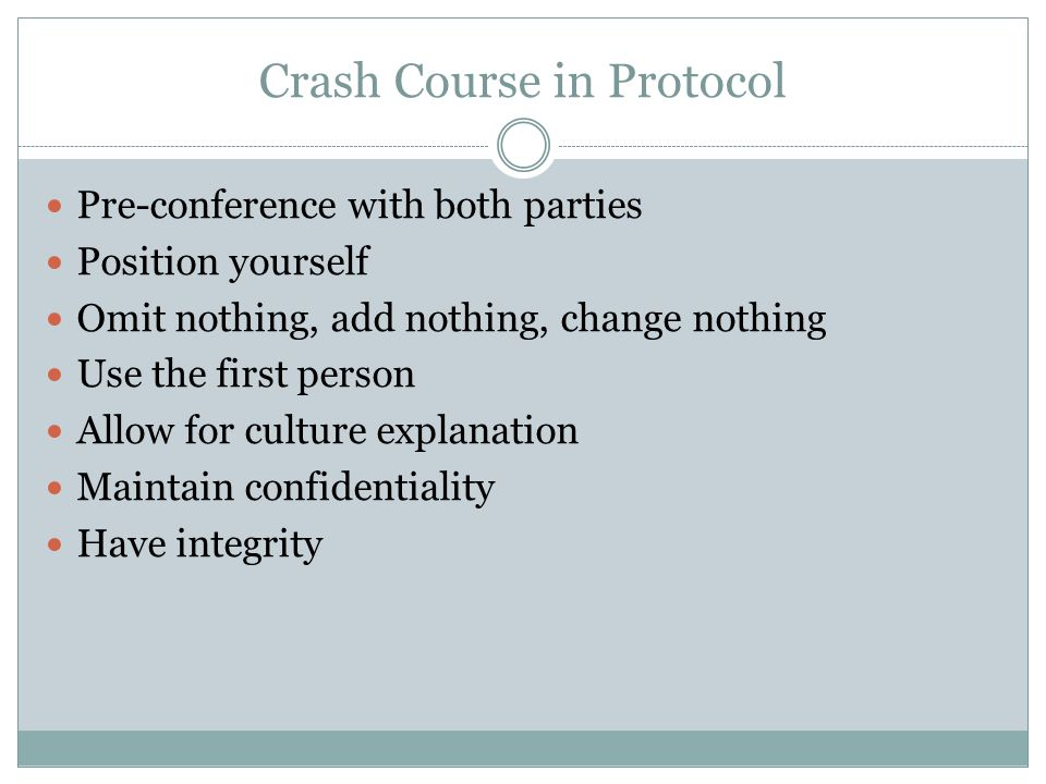 Crash Course in Protocol Pre-conference with both parties Position yourself Omit nothing, add nothing, change nothing Use the first person Allow for culture explanation Maintain confidentiality Have integrity