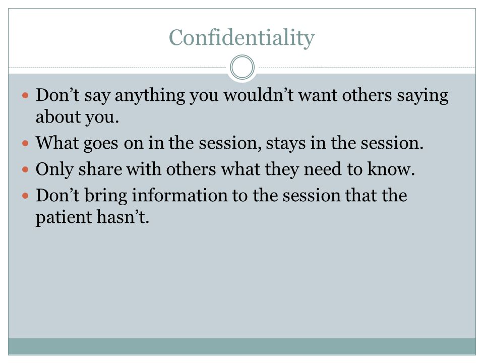 Confidentiality Don't say anything you wouldn't want others saying about you.