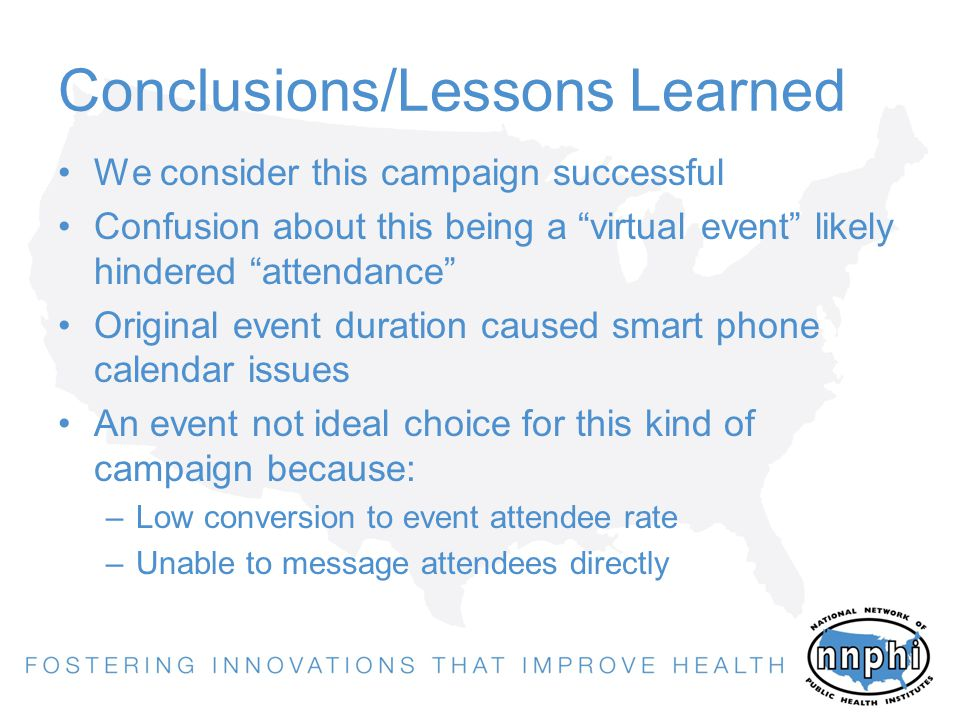 Conclusions/Lessons Learned We consider this campaign successful Confusion about this being a virtual event likely hindered attendance Original event duration caused smart phone calendar issues An event not ideal choice for this kind of campaign because: –Low conversion to event attendee rate –Unable to message attendees directly