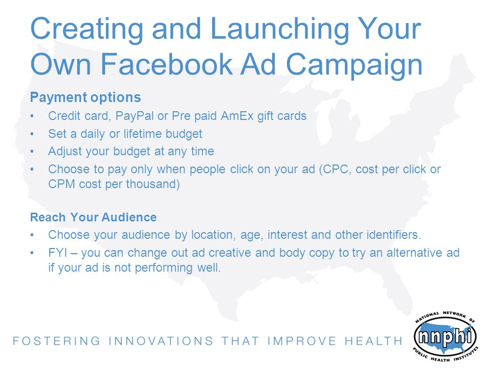 Creating and Launching Your Own Facebook Ad Campaign Payment options Credit card, PayPal or Pre paid AmEx gift cards Set a daily or lifetime budget Adjust your budget at any time Choose to pay only when people click on your ad (CPC, cost per click or CPM cost per thousand) Reach Your Audience Choose your audience by location, age, interest and other identifiers.