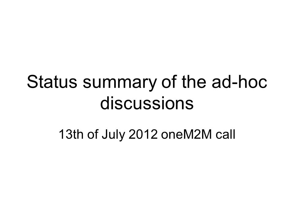 Status summary of the ad-hoc discussions 13th of July 2012 oneM2M call