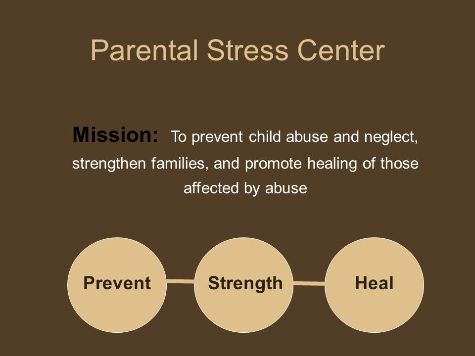 Mission: To prevent child abuse and neglect, strengthen families, and promote healing of those affected by abuse Parental Stress Center PreventStrengt