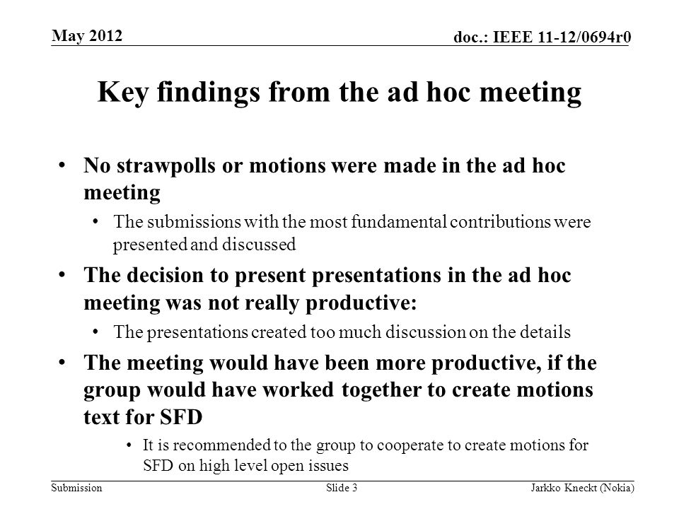 Submission doc.: IEEE 11-12/0694r0 Key findings from the ad hoc meeting No strawpolls or motions were made in the ad hoc meeting The submissions with the most fundamental contributions were presented and discussed The decision to present presentations in the ad hoc meeting was not really productive: The presentations created too much discussion on the details The meeting would have been more productive, if the group would have worked together to create motions text for SFD It is recommended to the group to cooperate to create motions for SFD on high level open issues Slide 3Jarkko Kneckt (Nokia) May 2012
