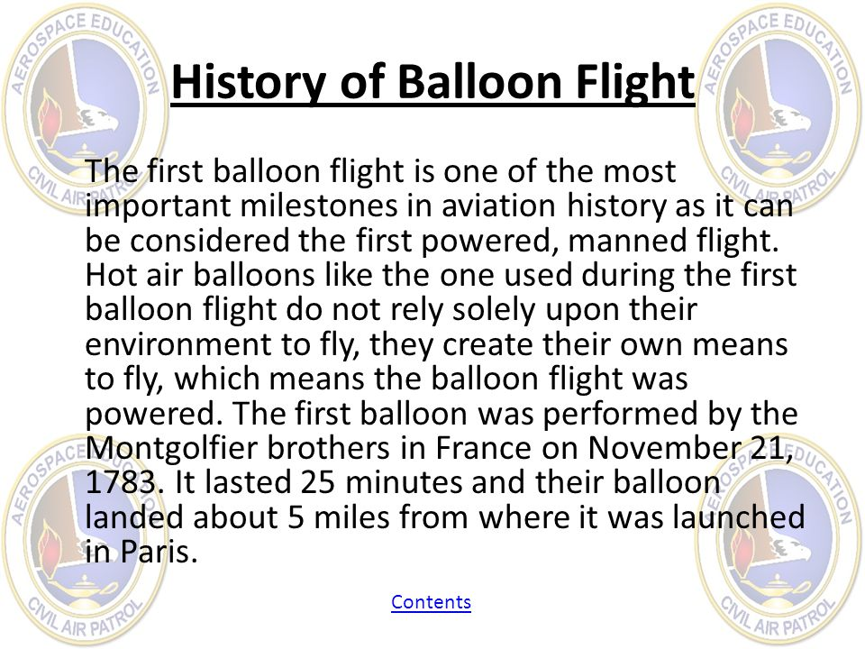 History of Balloon Flight The first balloon flight is one of the most important milestones in aviation history as it can be considered the first power