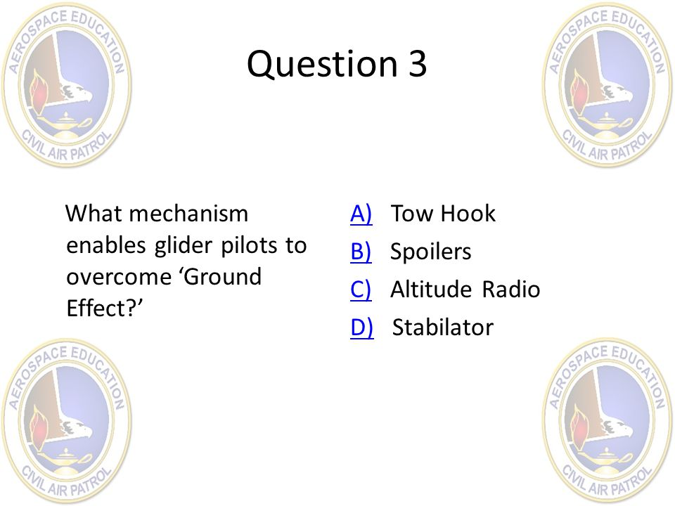 Question 3 What mechanism enables glider pilots to overcome 'Ground Effect?' A)A) Tow Hook B)B) Spoilers C)C) Altitude Radio D)D) Stabilator
