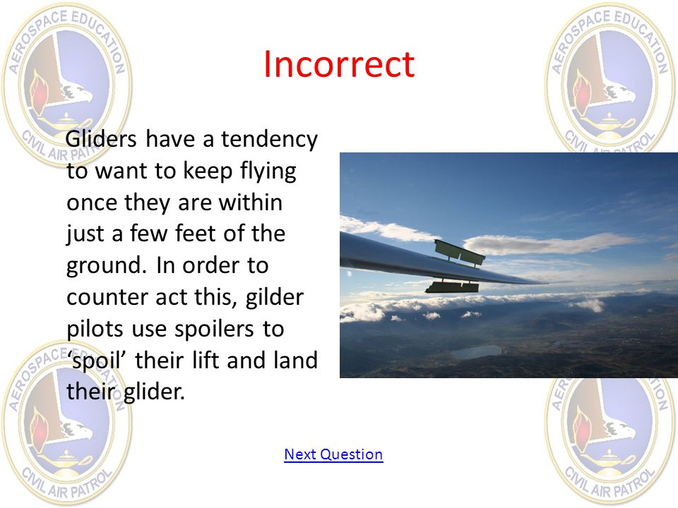 Incorrect Gliders have a tendency to want to keep flying once they are within just a few feet of the ground. In order to counter act this, gilder pilo