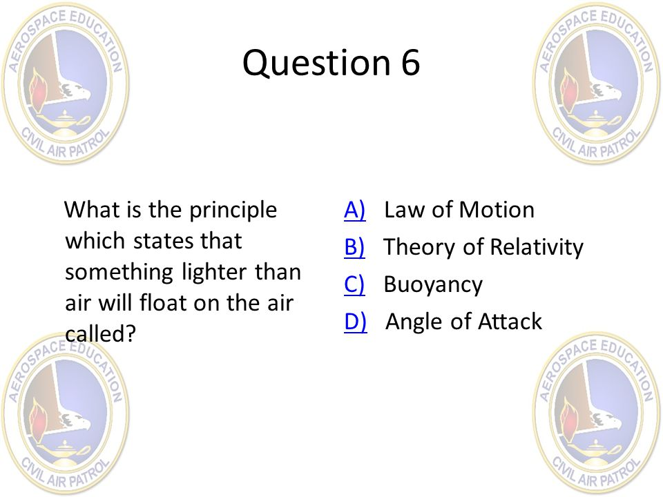 Question 6 What is the principle which states that something lighter than air will float on the air called? A)A) Law of Motion B)B) Theory of Relativi