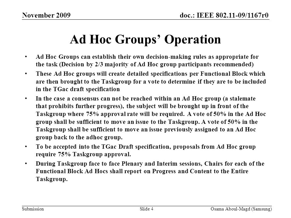 doc.: IEEE 802.11-09/1167r0 Submission November 2009 Osama Aboul-Magd (Samsung)Slide 4 Ad Hoc Groups' Operation Ad Hoc Groups can establish their own decision-making rules as appropriate for the task (Decision by 2/3 majority of Ad Hoc group participants recommended) These Ad Hoc groups will create detailed specifications per Functional Block which are then brought to the Taskgroup for a vote to determine if they are to be included in the TGac draft specification In the case a consensus can not be reached within an Ad Hoc group (a stalemate that prohibits further progress), the subject will be brought up in front of the Taskgroup where 75% approval rate will be required.