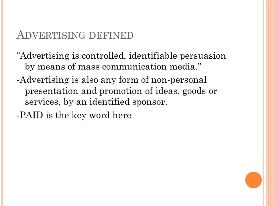 A DVERTISING DEFINED Advertising is controlled, identifiable persuasion by means of mass communication media. -Advertising is also any form of non-personal presentation and promotion of ideas, goods or services, by an identified sponsor.