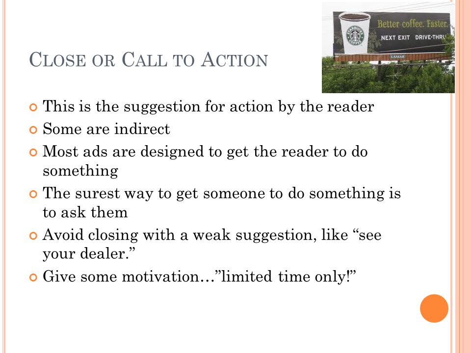 C LOSE OR C ALL TO A CTION This is the suggestion for action by the reader Some are indirect Most ads are designed to get the reader to do something The surest way to get someone to do something is to ask them Avoid closing with a weak suggestion, like see your dealer. Give some motivation… limited time only!