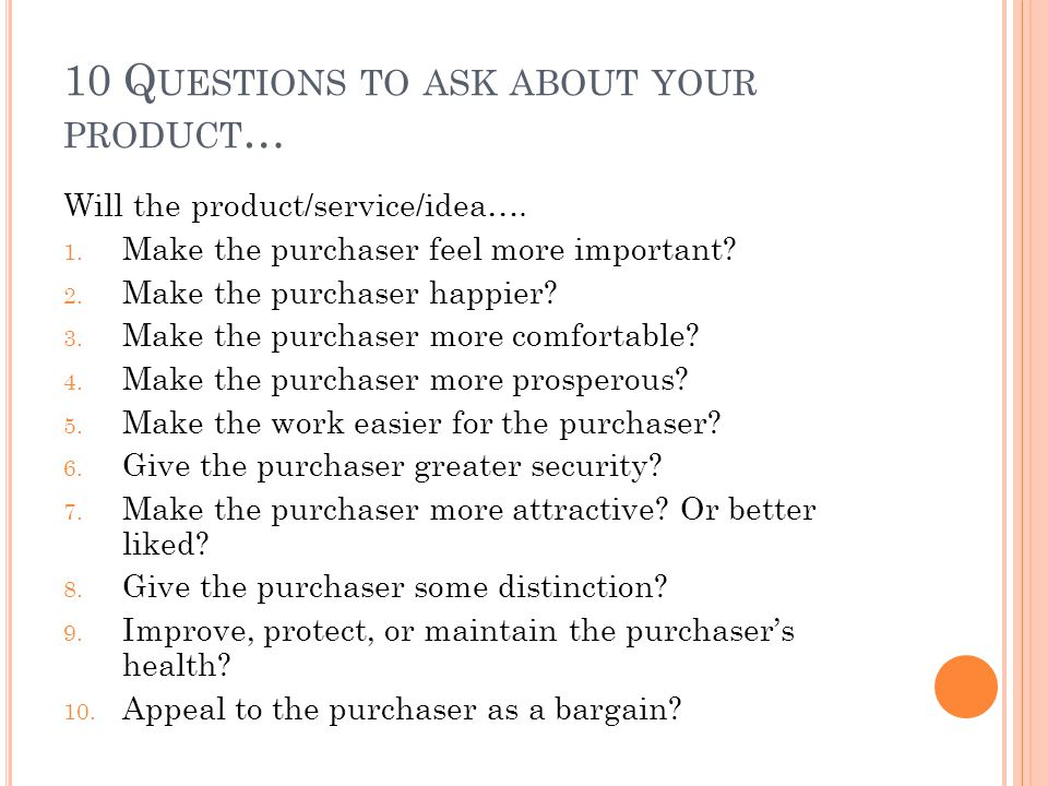 10 Q UESTIONS TO ASK ABOUT YOUR PRODUCT … Will the product/service/idea…. 1. Make the purchaser feel more important? 2. Make the purchaser happier? 3.