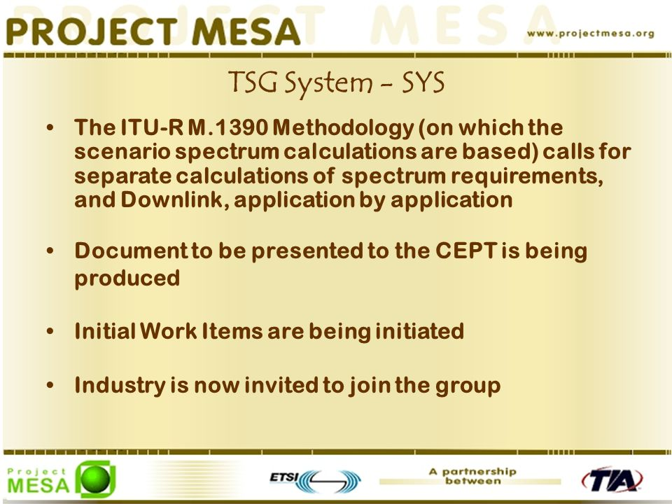 The ITU-R M.1390 Methodology (on which the scenario spectrum calculations are based) calls for separate calculations of spectrum requirements, and Downlink, application by application Document to be presented to the CEPT is being produced Initial Work Items are being initiated Industry is now invited to join the group TSG System - SYS