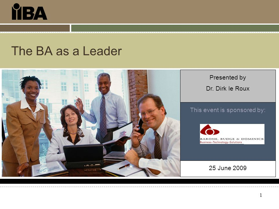 1 The BA as a Leader This event is sponsored by: Presented by Dr. Dirk le Roux 25 June 2009
