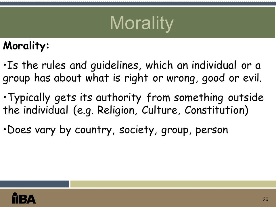 Morality 26 Morality: Is the rules and guidelines, which an individual or a group has about what is right or wrong, good or evil. Typically gets its a