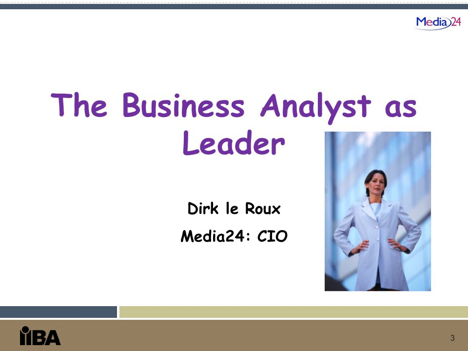 3 The Business Analyst as Leader Dirk le Roux Media24: CIO