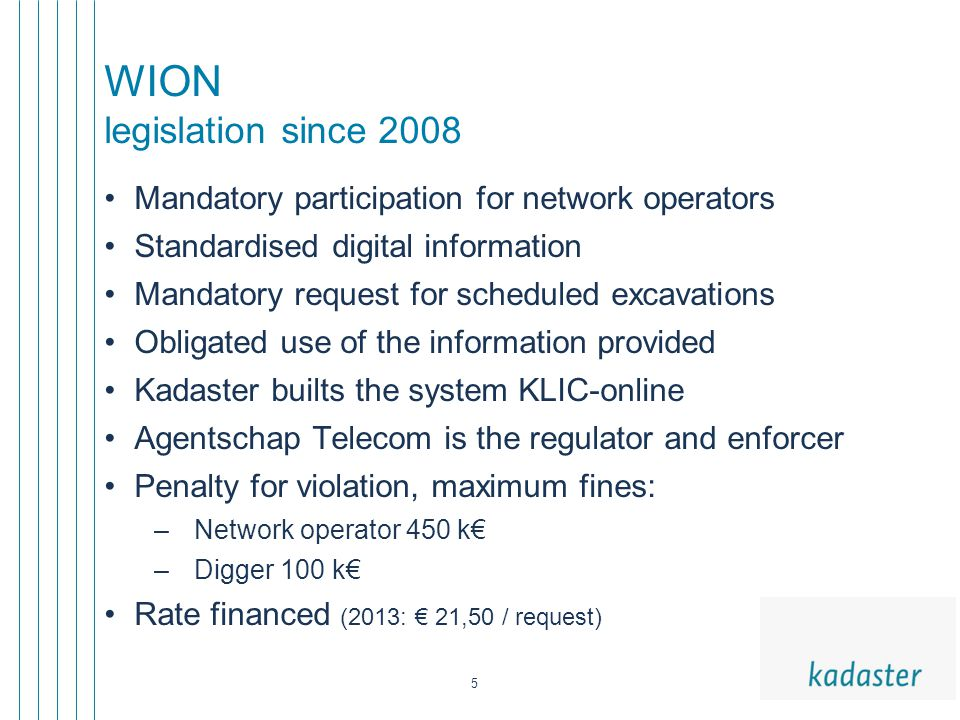 5 WION legislation since 2008 Mandatory participation for network operators Standardised digital information Mandatory request for scheduled excavations Obligated use of the information provided Kadaster builts the system KLIC-online Agentschap Telecom is the regulator and enforcer Penalty for violation, maximum fines: –Network operator 450 k€ –Digger 100 k€ Rate financed (2013: € 21,50 / request)