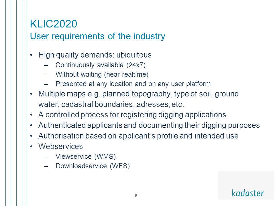9 KLIC2020 User requirements of the industry High quality demands: ubiquitous –Continuously available (24x7) –Without waiting (near realtime) –Presented at any location and on any user platform Multiple maps e.g.