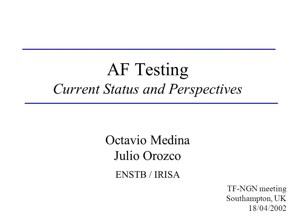 AF Testing Current Status and Perspectives Octavio Medina Julio Orozco ENSTB / IRISA TF-NGN meeting Southampton, UK 18/04/2002