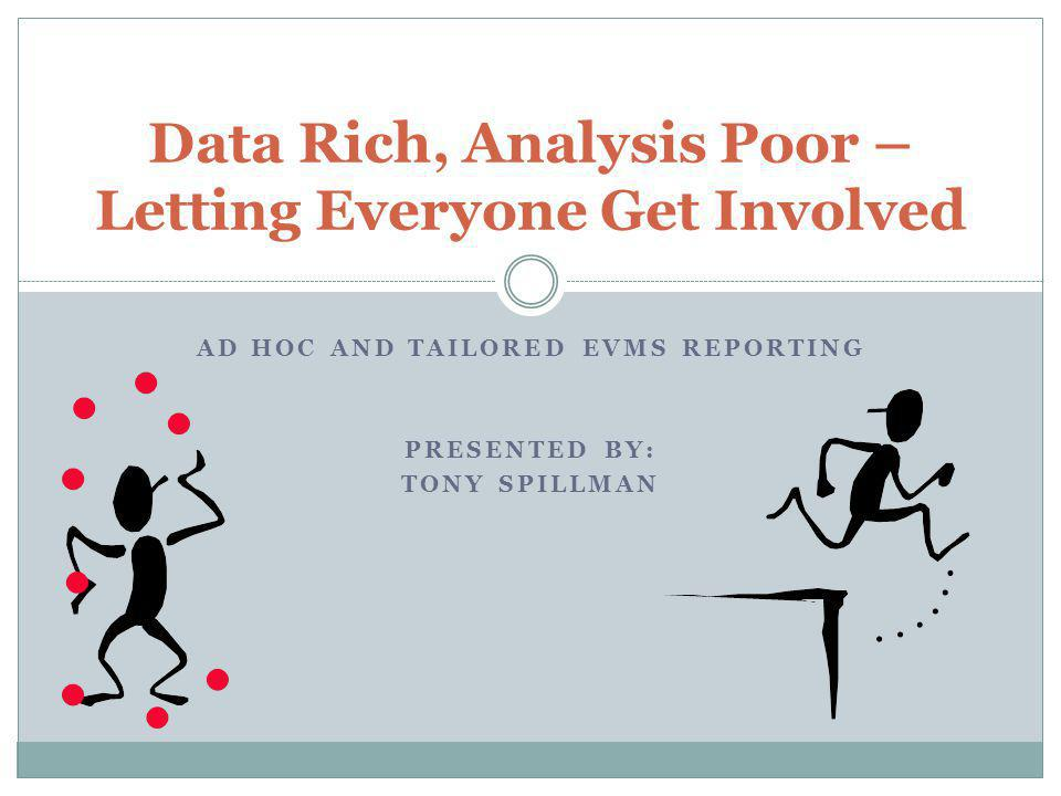 AD HOC AND TAILORED EVMS REPORTING PRESENTED BY: TONY SPILLMAN Data Rich, Analysis Poor – Letting Everyone Get Involved