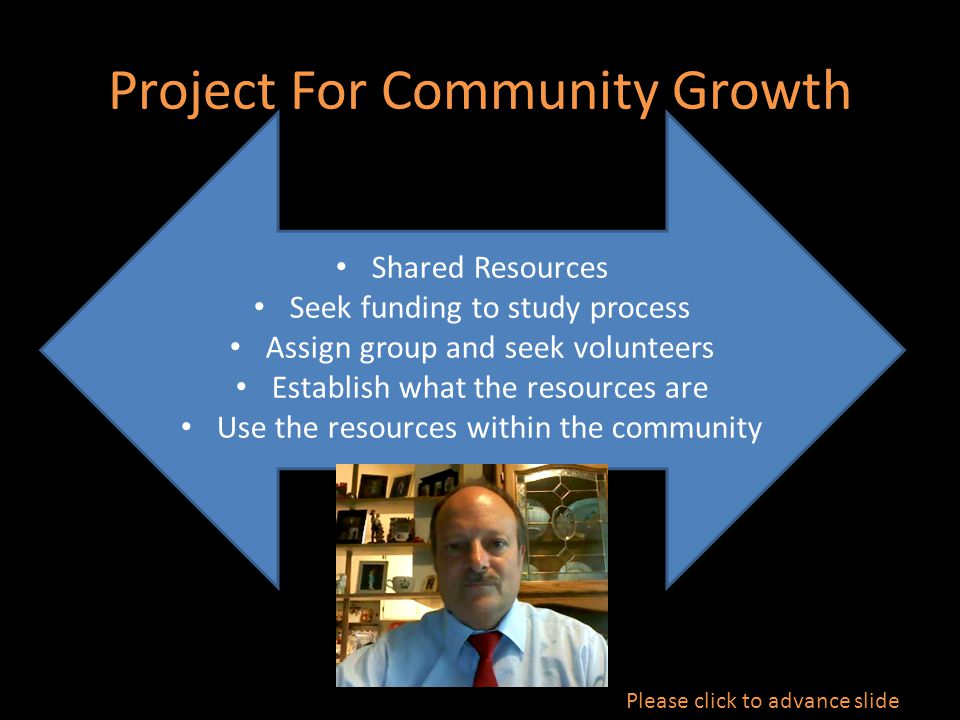 Project For Community Growth Shared Resources Seek funding to study process Assign group and seek volunteers Establish what the resources are Use the resources within the community Please click to advance slide