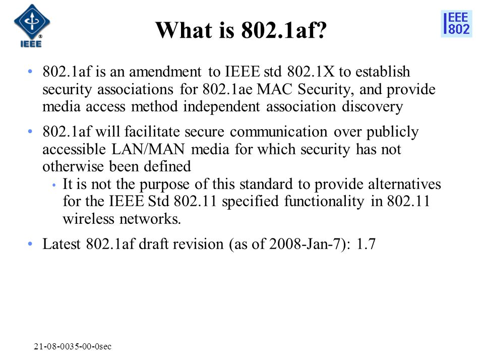 21-08-0035-00-0sec What is 802.1af? 802.1af is an amendment to IEEE std 802.1X to establish security associations for 802.1ae MAC Security, and provid