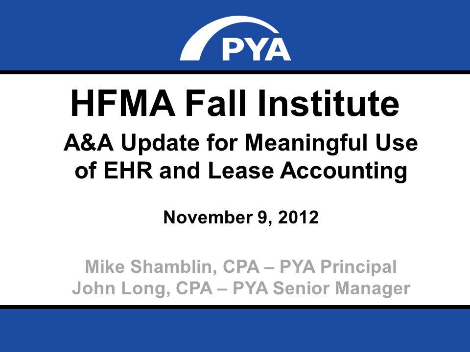 Page 0 November 9, 2012 Prepared for HFMA Fall Institute HFMA Fall Institute A&A Update for Meaningful Use of EHR and Lease Accounting November 9, 2012 Mike Shamblin, CPA – PYA Principal John Long, CPA – PYA Senior Manager