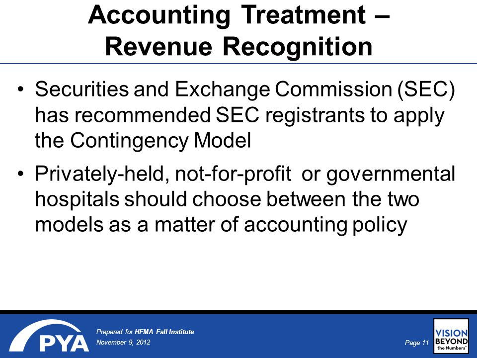 Page 11 November 9, 2012 Prepared for HFMA Fall Institute Accounting Treatment – Revenue Recognition Securities and Exchange Commission (SEC) has recommended SEC registrants to apply the Contingency Model Privately-held, not-for-profit or governmental hospitals should choose between the two models as a matter of accounting policy