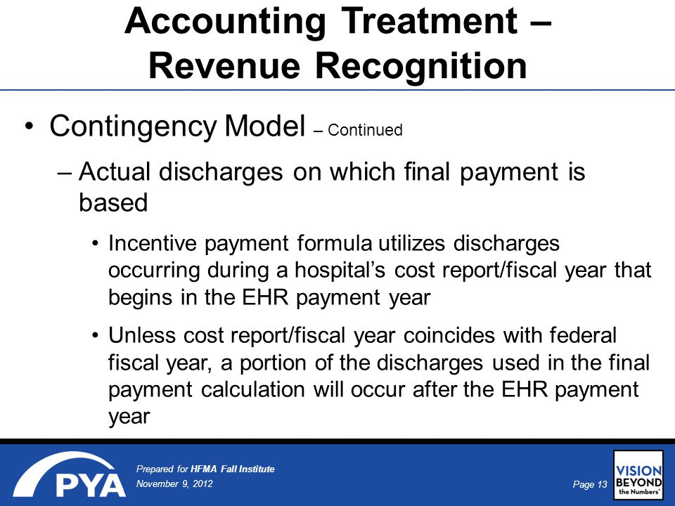 Page 13 November 9, 2012 Prepared for HFMA Fall Institute Accounting Treatment – Revenue Recognition Contingency Model – Continued –Actual discharges on which final payment is based Incentive payment formula utilizes discharges occurring during a hospital's cost report/fiscal year that begins in the EHR payment year Unless cost report/fiscal year coincides with federal fiscal year, a portion of the discharges used in the final payment calculation will occur after the EHR payment year