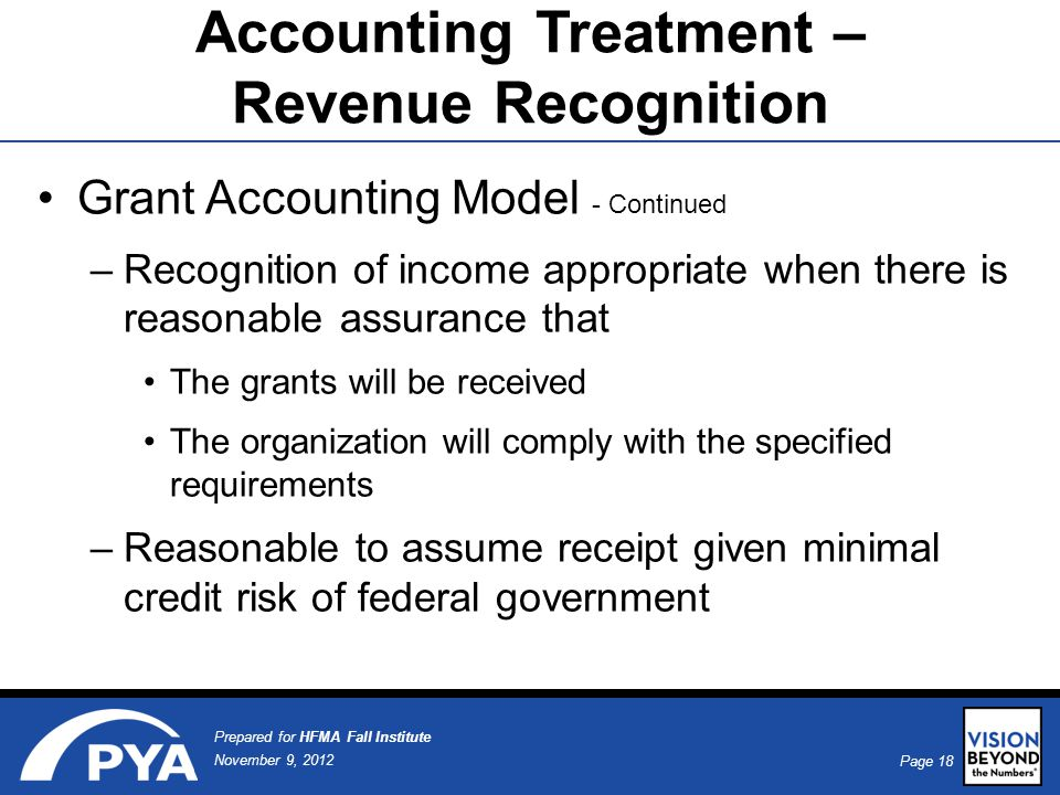 Page 18 November 9, 2012 Prepared for HFMA Fall Institute Accounting Treatment – Revenue Recognition Grant Accounting Model - Continued –Recognition of income appropriate when there is reasonable assurance that The grants will be received The organization will comply with the specified requirements –Reasonable to assume receipt given minimal credit risk of federal government