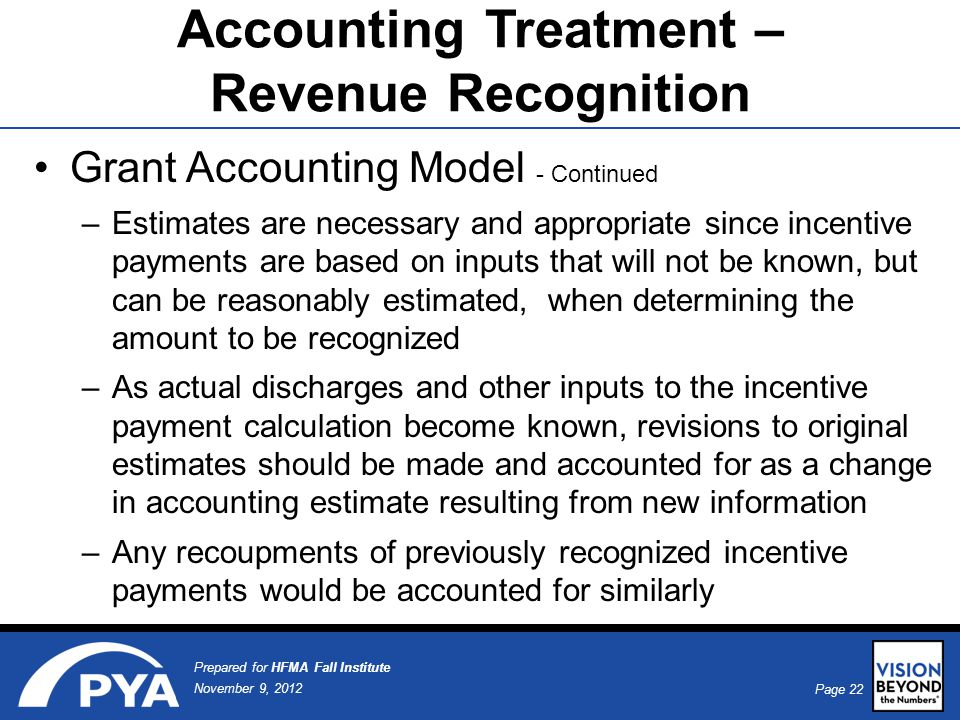 Page 22 November 9, 2012 Prepared for HFMA Fall Institute Accounting Treatment – Revenue Recognition Grant Accounting Model - Continued –Estimates are necessary and appropriate since incentive payments are based on inputs that will not be known, but can be reasonably estimated, when determining the amount to be recognized –As actual discharges and other inputs to the incentive payment calculation become known, revisions to original estimates should be made and accounted for as a change in accounting estimate resulting from new information –Any recoupments of previously recognized incentive payments would be accounted for similarly