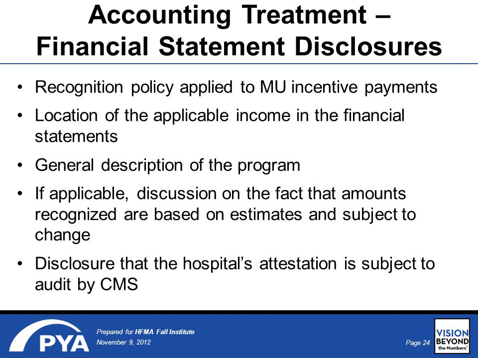 Page 24 November 9, 2012 Prepared for HFMA Fall Institute Accounting Treatment – Financial Statement Disclosures Recognition policy applied to MU incentive payments Location of the applicable income in the financial statements General description of the program If applicable, discussion on the fact that amounts recognized are based on estimates and subject to change Disclosure that the hospital's attestation is subject to audit by CMS
