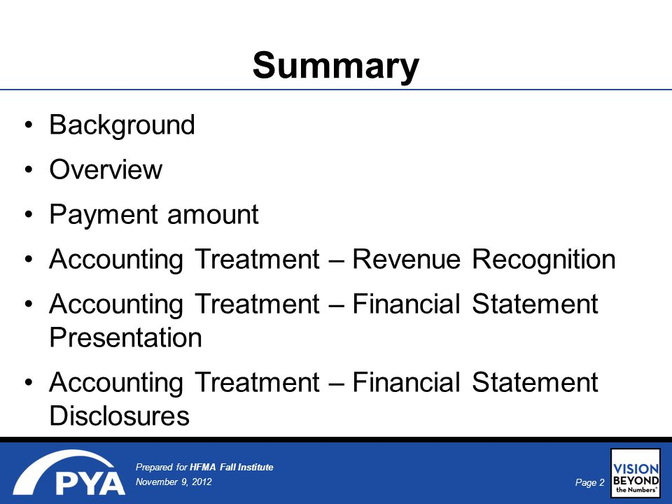 Page 2 November 9, 2012 Prepared for HFMA Fall Institute Summary Background Overview Payment amount Accounting Treatment – Revenue Recognition Accounting Treatment – Financial Statement Presentation Accounting Treatment – Financial Statement Disclosures