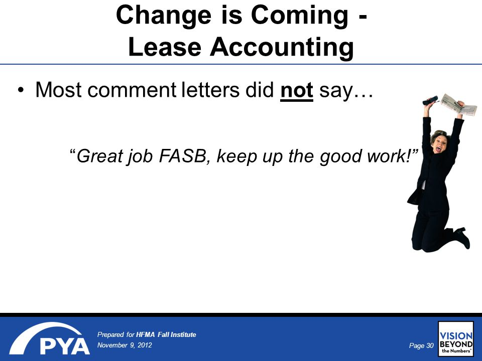 Page 30 November 9, 2012 Prepared for HFMA Fall Institute Most comment letters did not say… Great job FASB, keep up the good work! Change is Coming - Lease Accounting