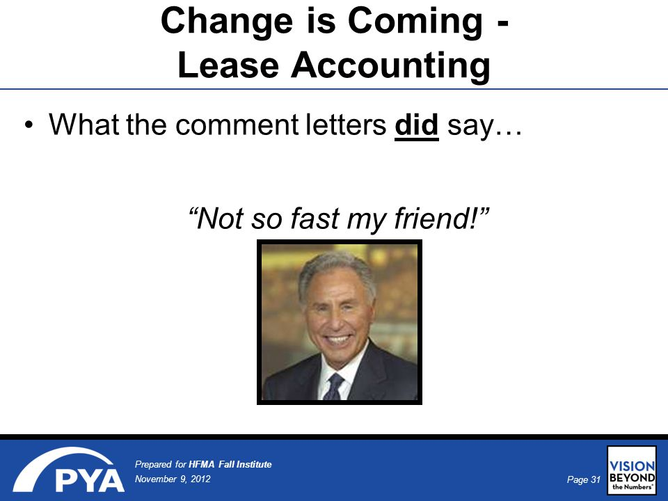 Page 31 November 9, 2012 Prepared for HFMA Fall Institute What the comment letters did say… Not so fast my friend! Change is Coming - Lease Accounting