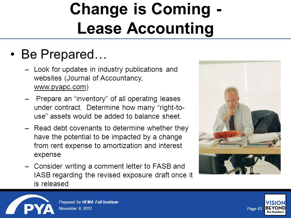 Page 43 November 9, 2012 Prepared for HFMA Fall Institute Be Prepared… –Look for updates in industry publications and websites (Journal of Accountancy, www.pyapc.com) – Prepare an inventory of all operating leases under contract.